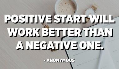 O início positivo funcionará melhor que o negativo. - Anônimo
