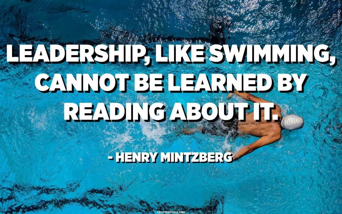 Leadership, like swimming, cannot be learned by reading about it. - Henry Mintzberg