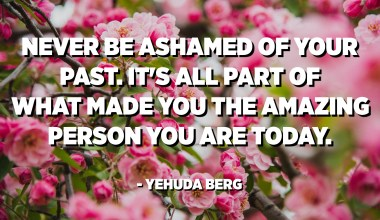 Never be ashamed of your past. It's all part of what made you the amazing person you are today. - Yehuda Berg