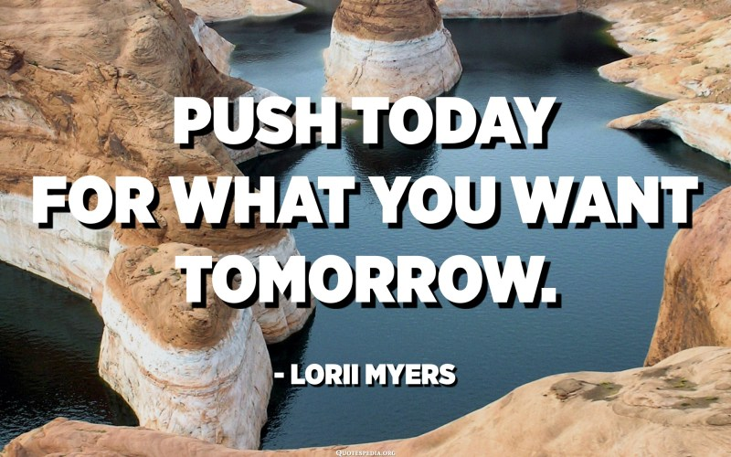 Push today for what you want tomorrow. - Lorii Myers