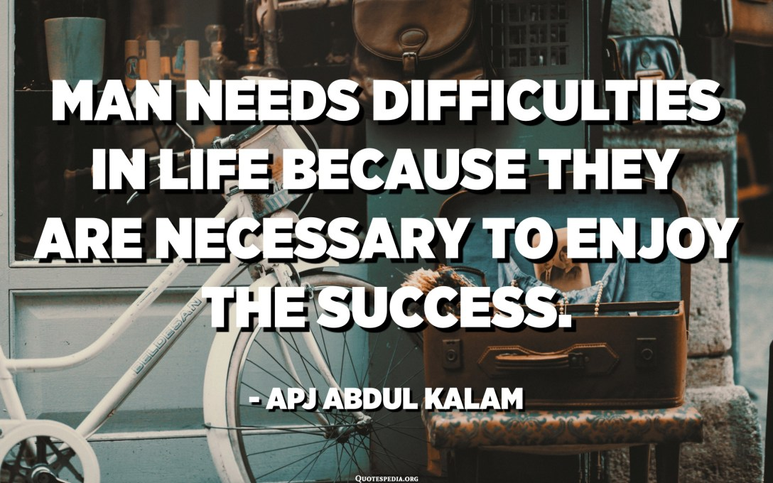 Man needs difficulties in life because they are necessary to enjoy the success. - APJ Abdul Kalam