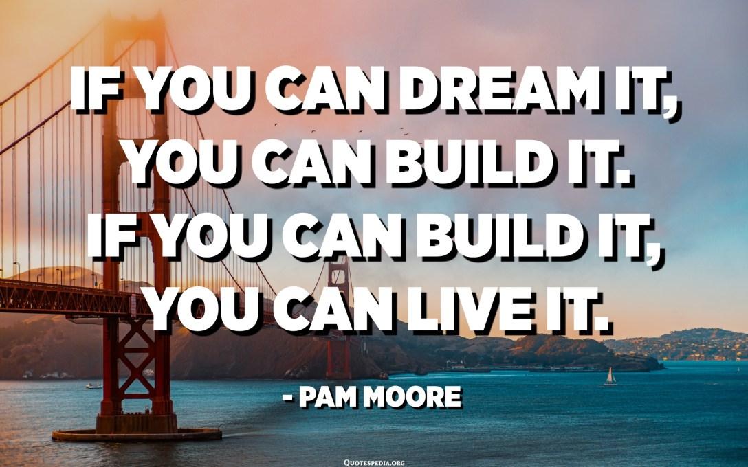Ако можете да го сонувате, можете да го изградите. Ако можете да го изградите, можете да го живеете. - Пам Мур