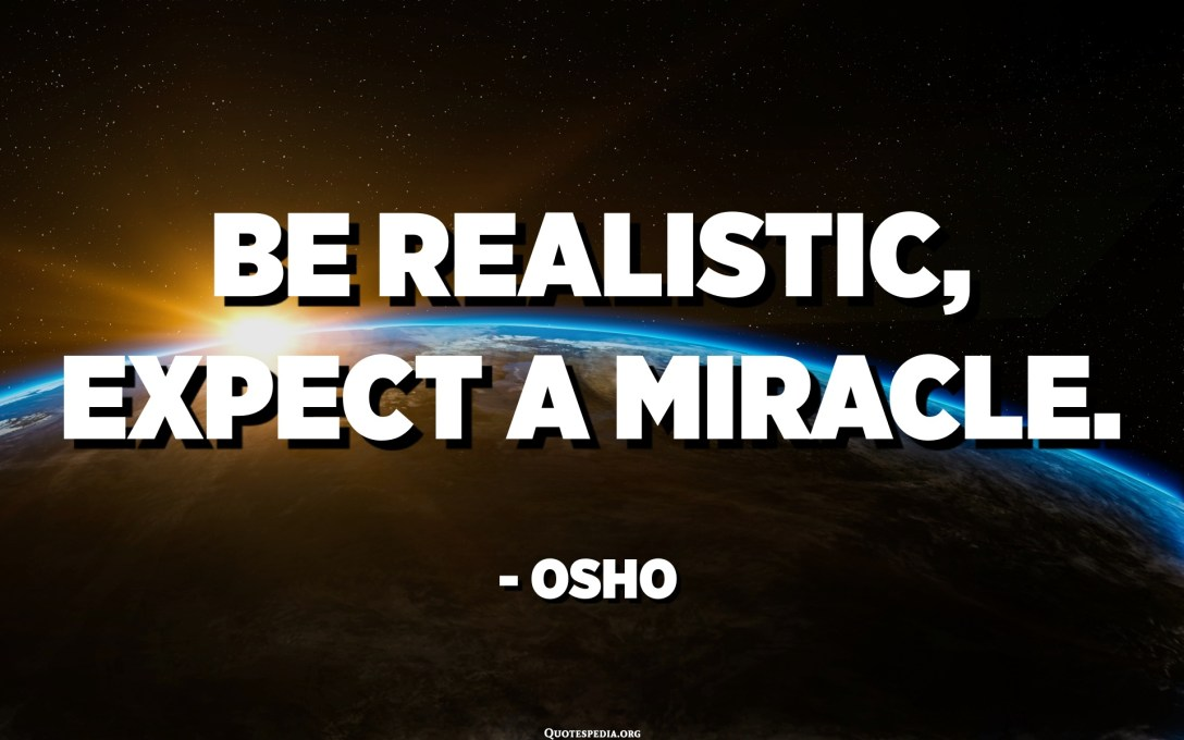 Be realistic, expect a miracle. - Osho