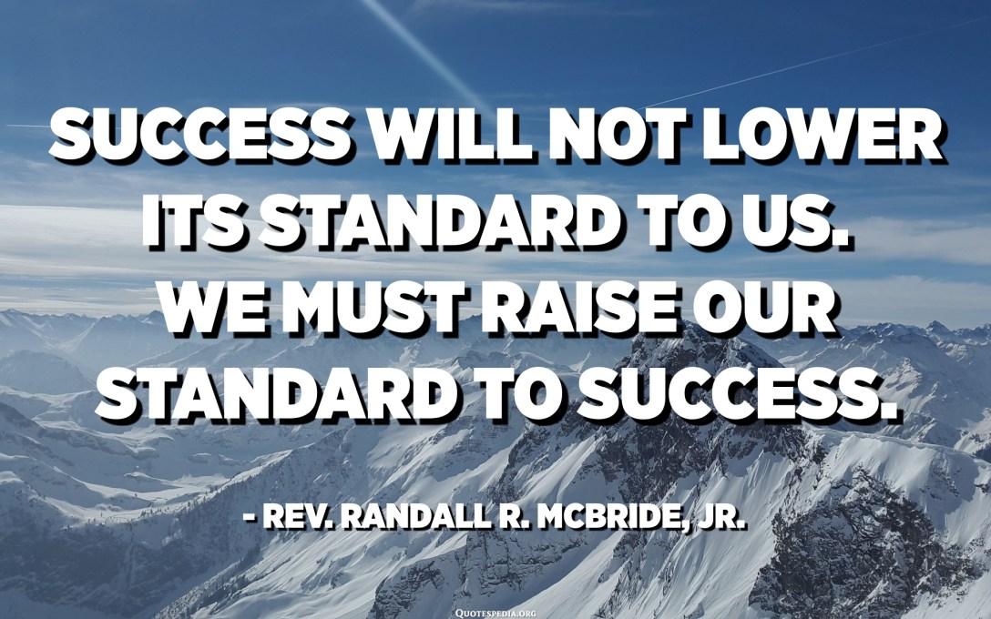 El éxito no bajará su estándar para nosotros. Debemos elevar nuestro estándar al éxito. - Rev. Randall R. McBride, Jr.