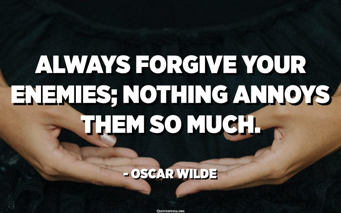 Perdoneu sempre els vostres enemics; res els molesta tant. - Oscar Wilde