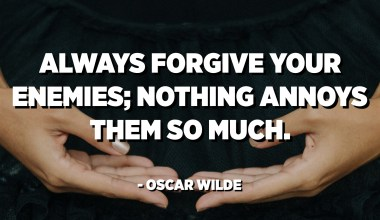 Always forgive your enemies; nothing annoys them so much. - Oscar Wilde
