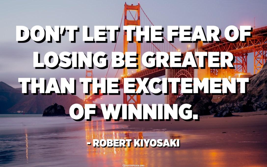 No dejes que el miedo a perder sea mayor que la emoción de ganar. - Robert Kiyosaki