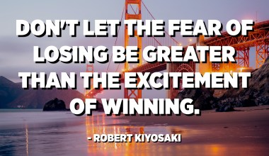 Don't let the fear of losing be greater than the excitement of winning. - Robert Kiyosaki
