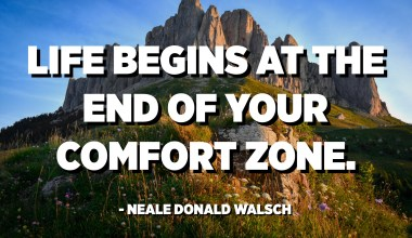 Life begins at the end of your comfort zone. - Neale Donald Walsch