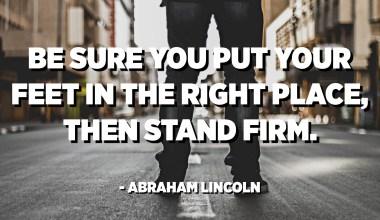 Assurez-vous de mettre vos pieds au bon endroit, puis de rester ferme. - Abraham Lincoln