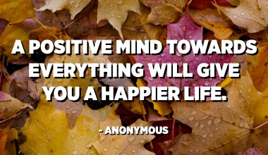 A positive mind towards everything will give you a happier life. - Anonymous