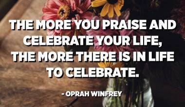 Più vi si elogia è feste a vita, più ci hè in a vita per festighjà. - Oprah Winfrey
