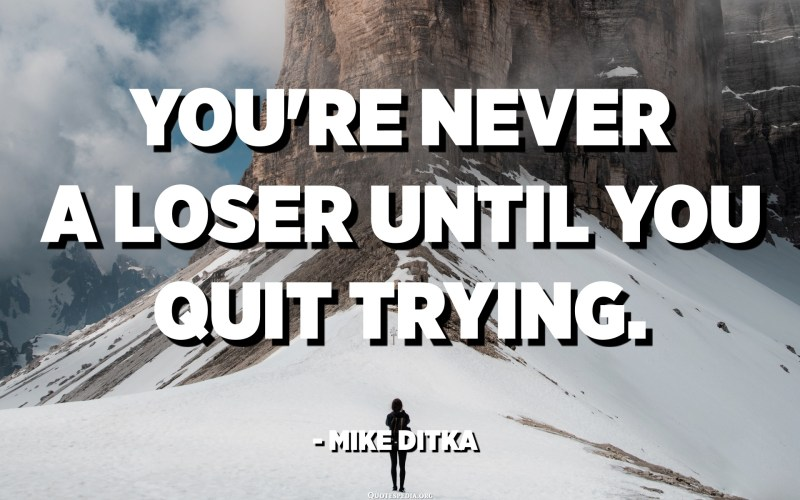You're never a loser until you quit trying. - Mike Ditka