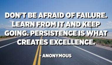 No tingueu por de fracassar. Aprengueu-ne i seguiu endavant. La persistència és el que crea excel·lència. - Anònim
