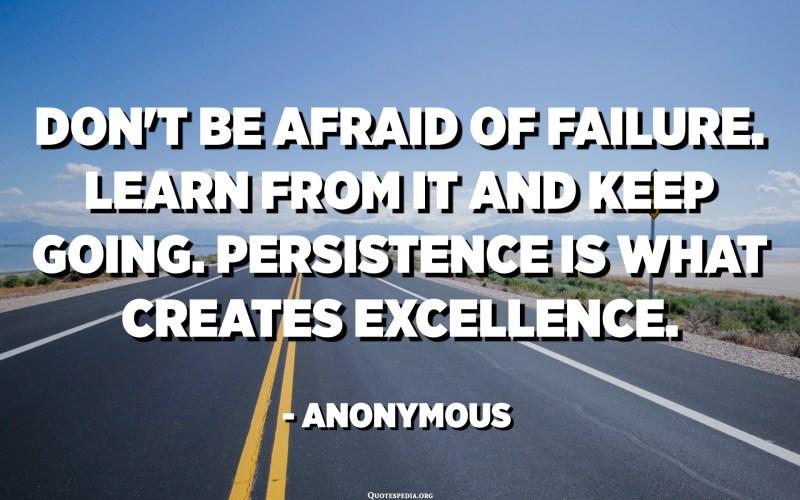 Ikke vær redd for å mislykkes. Lær av det og fortsett. Utholdenhet er det som skaper fortreffelighet. - Anonym