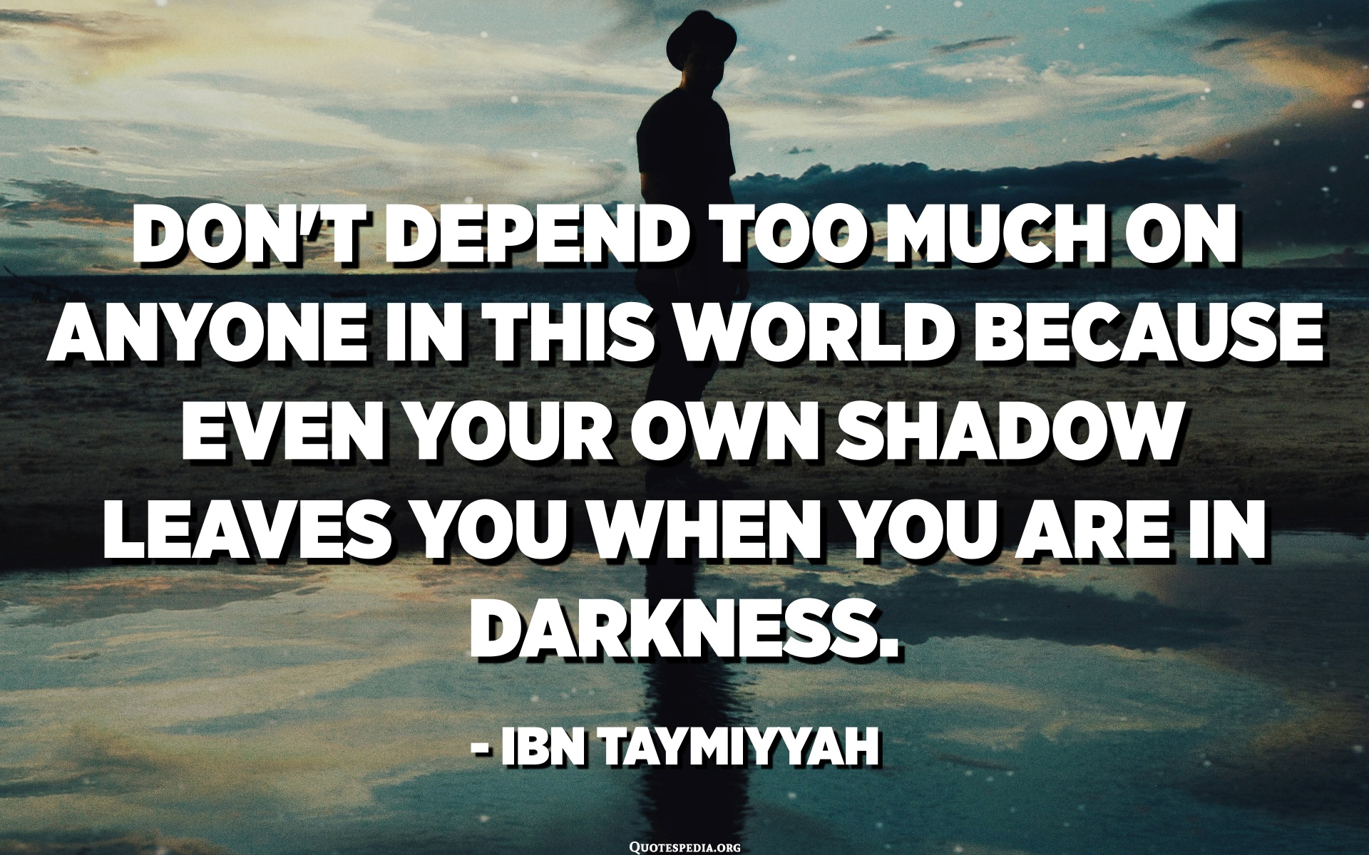 Don T Depend Too Much On Anyone In This World Because Even Your Own Shadow Leaves You When You Are In Darkness Ibn Taymiyyah Quotes Pedia