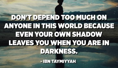 Don't depend too much on anyone in this world because even your own shadow leaves you when you are in darkness. - Ibn Taymiyyah