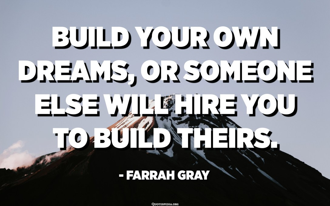 Build your own dreams, or someone else will hire you to build theirs. - Farrah Gray