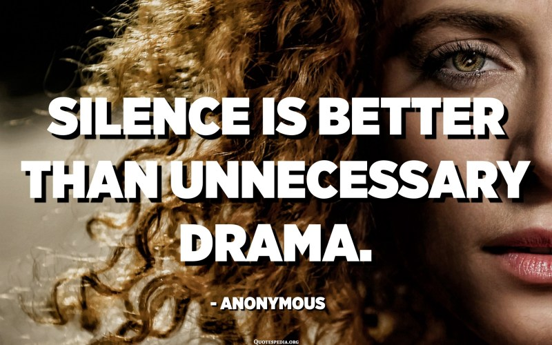 Silence is better than unnecessary drama. - Anonymous