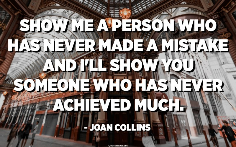 Show me a person who has never made a mistake and I'll show you someone who has never achieved much. - Joan Collins