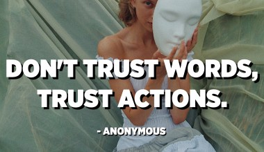 Не верь словам, доверяй поступкам. - Аноним