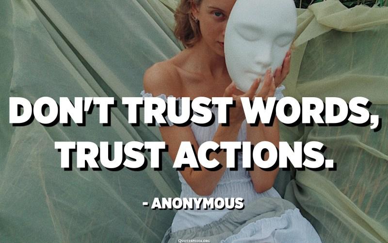 Vertrouw geen woorden, vertrouw acties. - Anoniem
