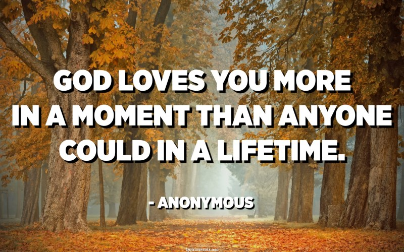 God loves you more in a moment than anyone could in a lifetime. - Anonymous