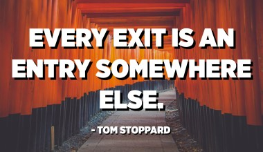 Every exit is an entry somewhere else. - Tom Stoppard