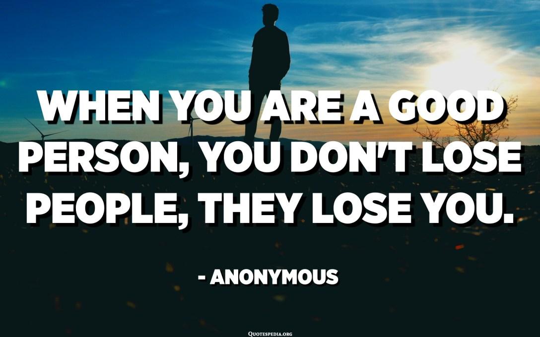 જ્યારે તમે સારા વ્યક્તિ હોવ, ત્યારે તમે લોકોને ગુમાવશો નહીં, તેઓ તમને ગુમાવે છે. અનામિક