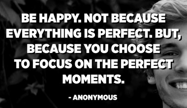 Be happy. Not because everything is perfect. But, because you choose to focus on the perfect moments. - Anonymous