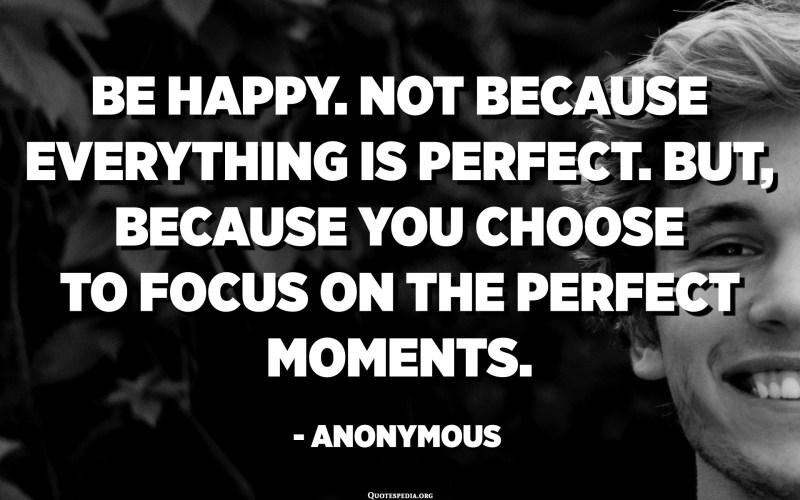 Sigues feliç. No perquè tot sigui perfecte. Però, perquè trieu centrar-vos en els moments perfectes. - Anònim