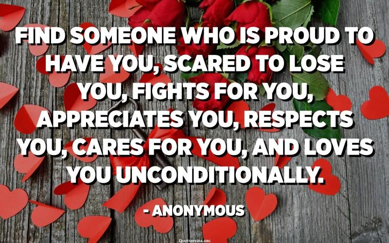 اعثر على شخص فخور بامتلاكك ، خائف من خسارتك ، يحارب من أجلك ، يقدرك ، يحترمك ، يهتم بك ، ويحبك دون قيد أو شرط. - مجهول