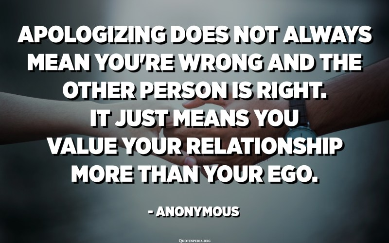 Apologizing does not always mean you're wrong and the other person is right. It just means you value your relationship more than your ego. - Anonymous