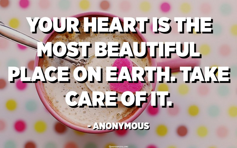 Your heart is the most beautiful place on earth. Take care of it. - Anonymous