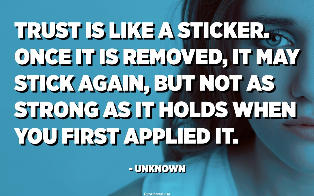 Trust is like a sticker. Once it is removed, it may stick again, but not as strong as it holds when you first applied it. - Unknown