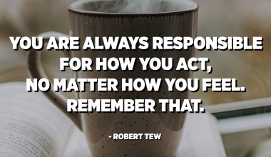 You are always responsible for how you act, no matter how you feel. Remember that. - Robert Tew