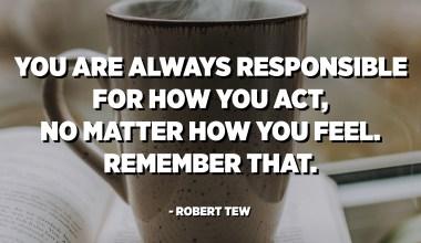Siempre eres responsable de cómo actúas, sin importar cómo te sientas. Recuerda eso. - Robert Tew