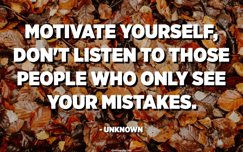 Motivate yourself, don't listen to those people who only see your mistakes. - Unknown