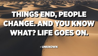 Things end, People change. And you know what? Life goes on. - Unknown