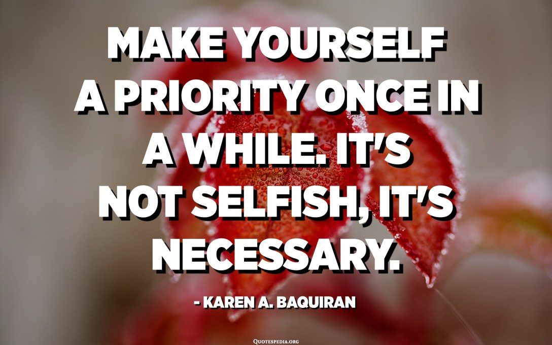Make yourself a priority once in a while. It's not selfish, it's necessary. - Karen A. Baquiran