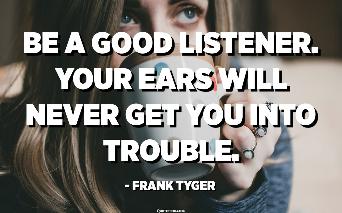 Be a good listener. Your ears will never get you into trouble. - Frank Tyger