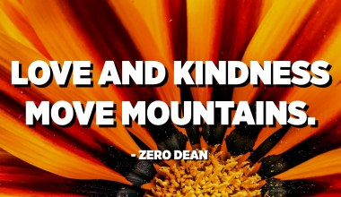 Anger and hate dig holes. Love and kindness move mountains. Choose your motivation wisely. - Zero Dean