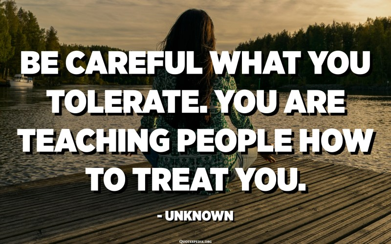 Be careful what you tolerate. You are teaching people how to treat you. - Unknown
