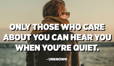 Only those who care about you can hear you when you're quiet. - Unknown