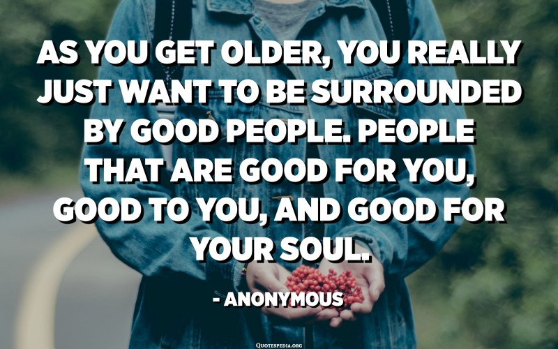 As you get older, you really just want to be surrounded by good people. People that are good for you, good to you, and good for your soul. - Anonymous