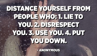 Distance yourself from people who: 1. Lie to you. 2. Disrespect you. 3. Use you. 4. Put you down. - Anonymous