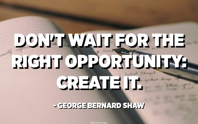 Don't wait for the right opportunity: Create it. - George Bernard Shaw