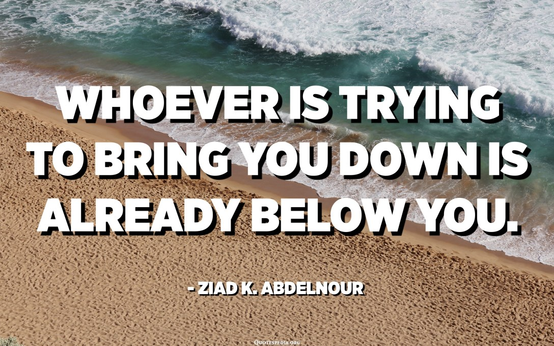 Whoever is trying to bring you down is already below you. - Ziad K. Abdelnour