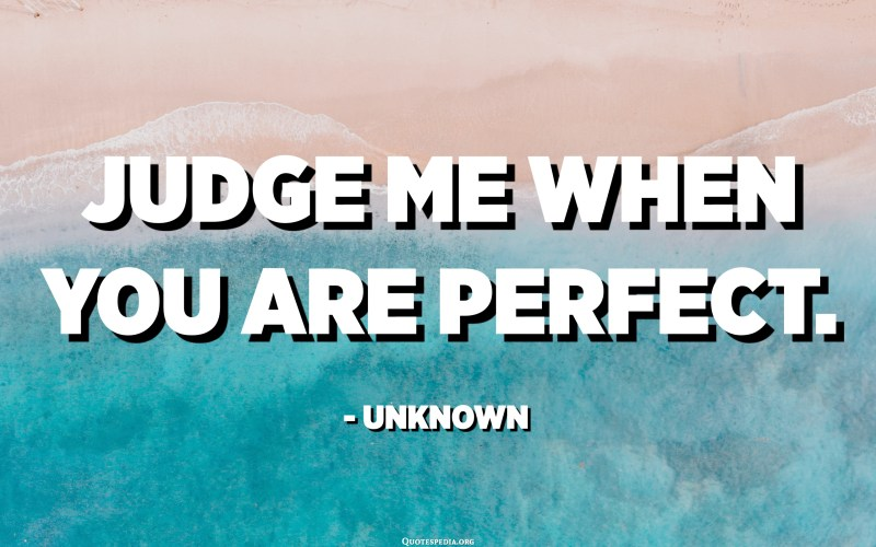 Judge me when you are perfect. - Unknown