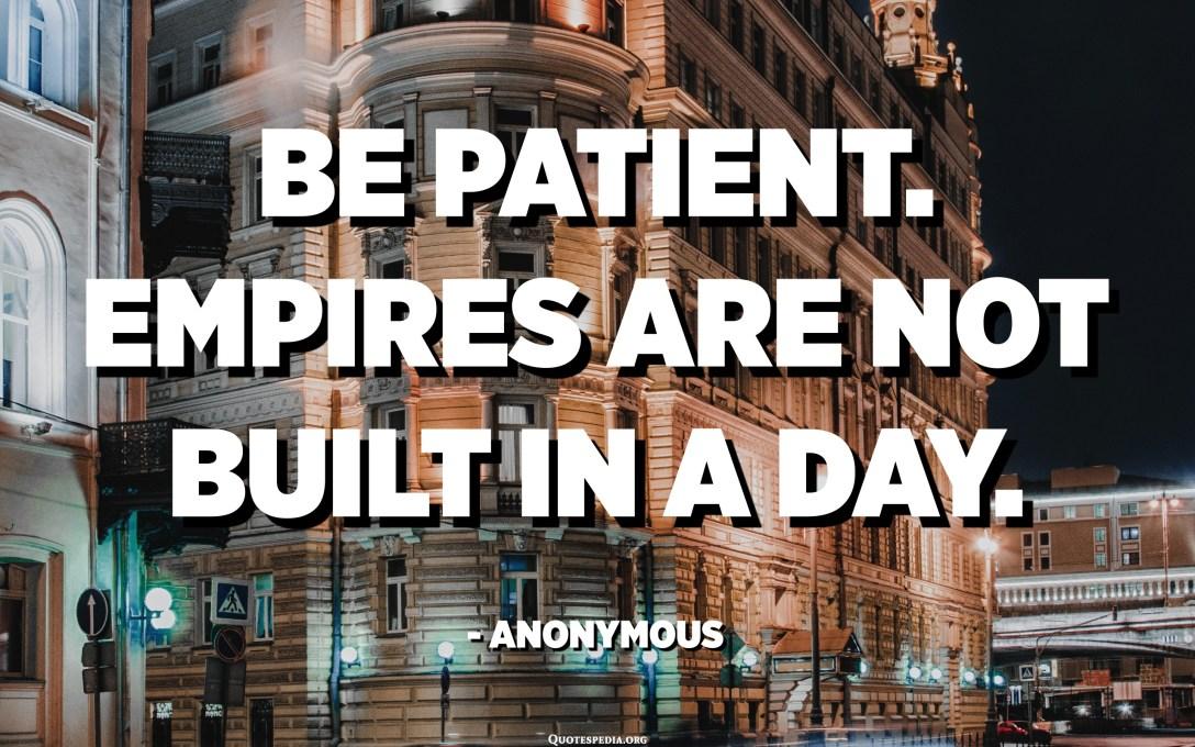 صبور باش. امپراتوری ها در یک روز ساخته نمی شوند. - ناشناس
